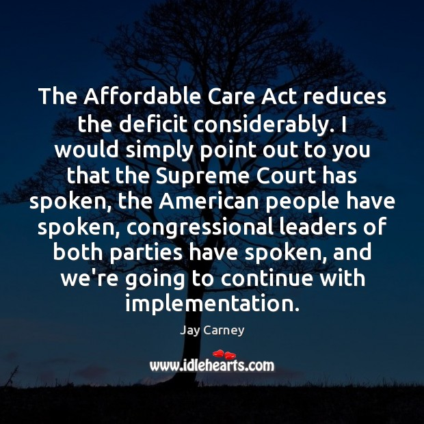 The Affordable Care Act reduces the deficit considerably. I would simply point Image