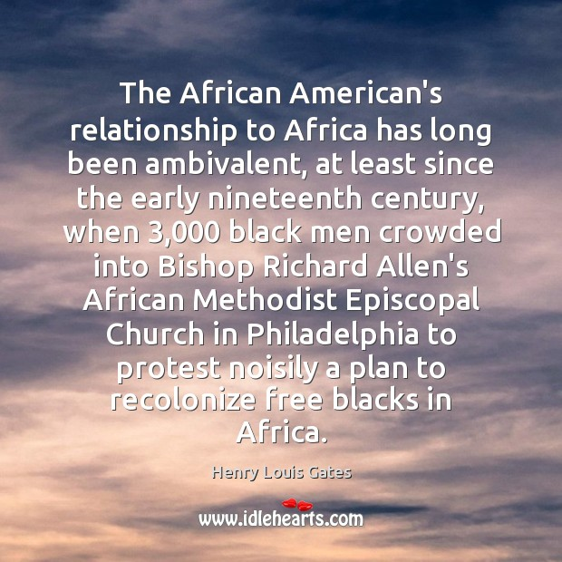 The African American's relationship to Africa has long been ambivalent, at least Henry Louis Gates Picture Quote