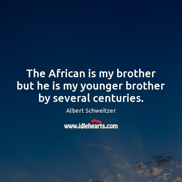 The African is my brother but he is my younger brother by several centuries. Albert Schweitzer Picture Quote