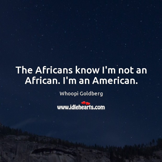The Africans know I'm not an African. I'm an American. Whoopi Goldberg Picture Quote