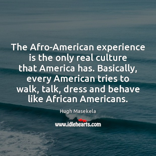 The Afro-American experience is the only real culture that America has. Basically, Image
