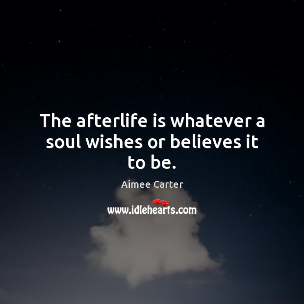 Image, The afterlife is whatever a soul wishes or believes it to be.