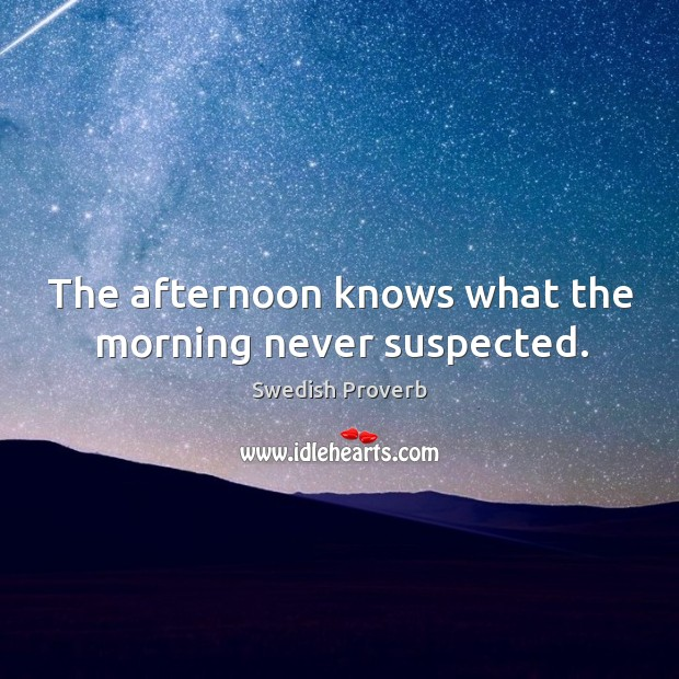 The afternoon knows what the morning never suspected. Swedish Proverbs Image