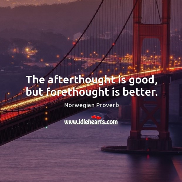 The afterthought is good, but forethought is better. Norwegian Proverbs Image