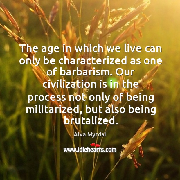 The Age In Which We Live Can Only Be Characterized As One Of Barbarism
