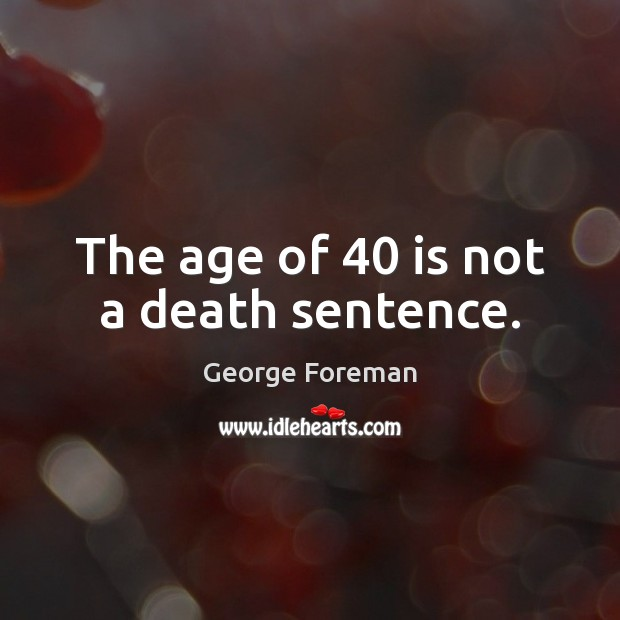 Image, The age of 40 is not a death sentence.