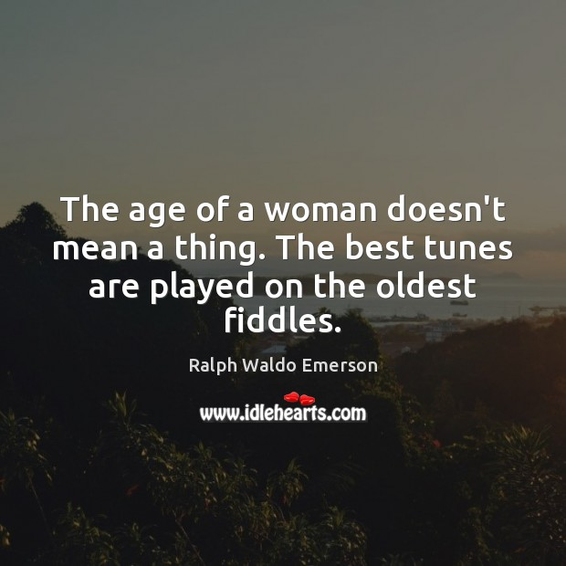 The age of a woman doesn't mean a thing. The best tunes are played on the oldest fiddles. Image