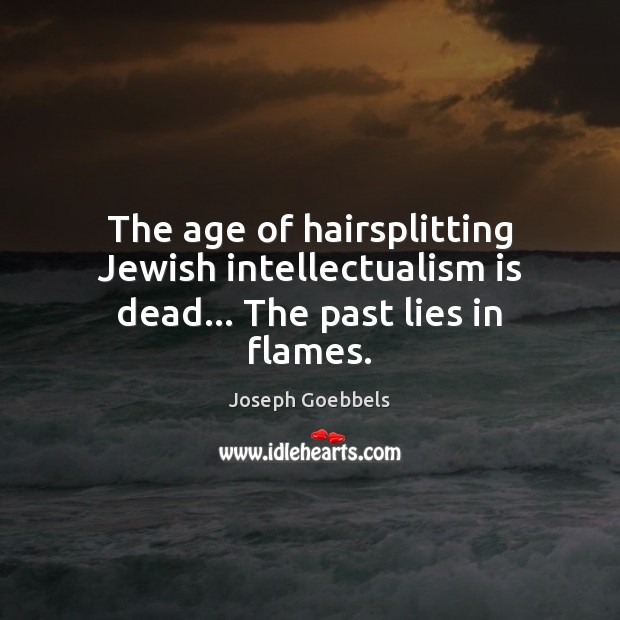 The age of hairsplitting Jewish intellectualism is dead… The past lies in flames. Joseph Goebbels Picture Quote
