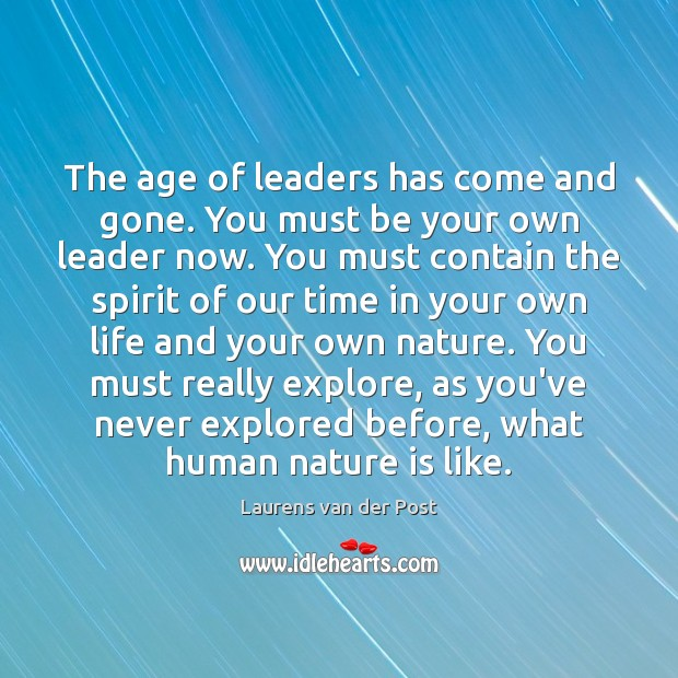 The age of leaders has come and gone. You must be your Laurens van der Post Picture Quote