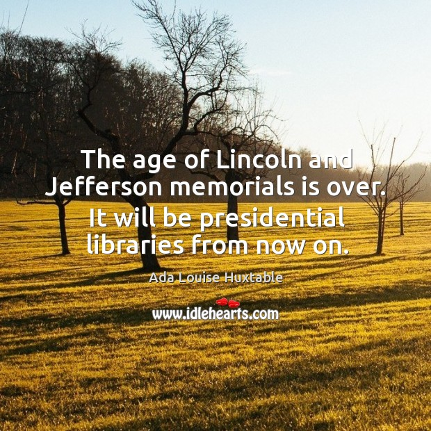 Image, The age of lincoln and jefferson memorials is over. It will be presidential libraries from now on.