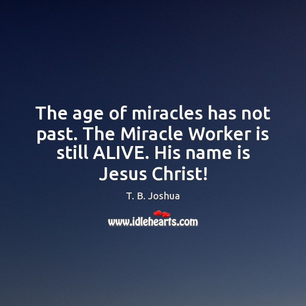 The age of miracles has not past. The Miracle Worker is still T. B. Joshua Picture Quote