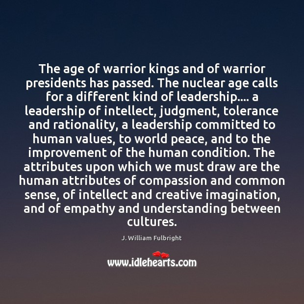The age of warrior kings and of warrior presidents has passed. The J. William Fulbright Picture Quote