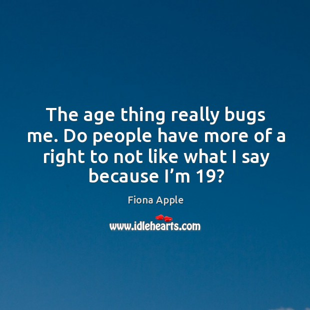 The age thing really bugs me. Do people have more of a right to not like what I say because I'm 19? Image