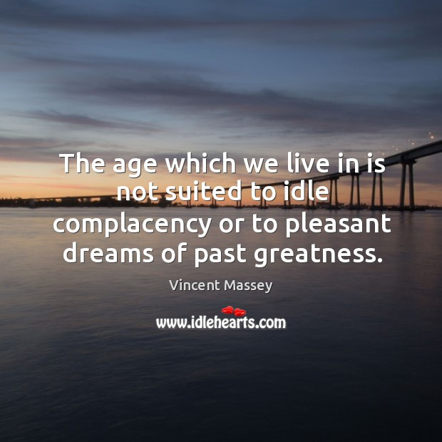 The age which we live in is not suited to idle complacency Image