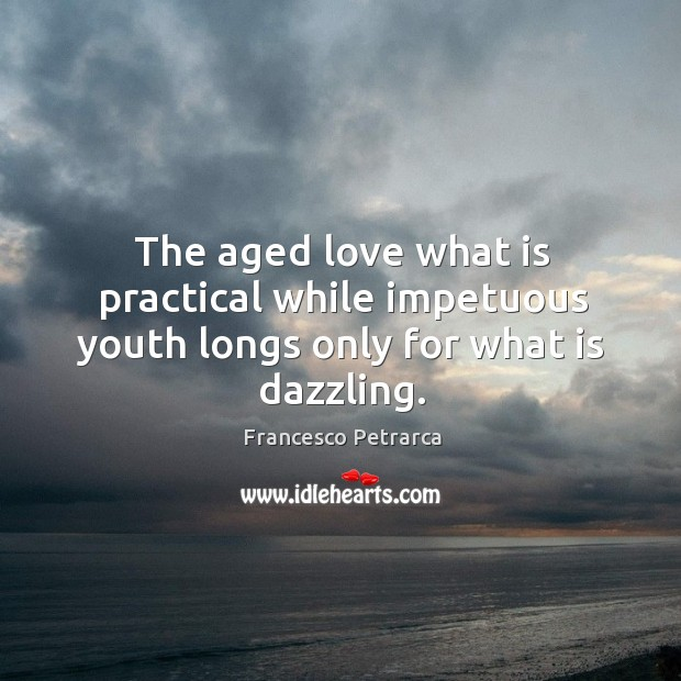 The aged love what is practical while impetuous youth longs only for what is dazzling. Image