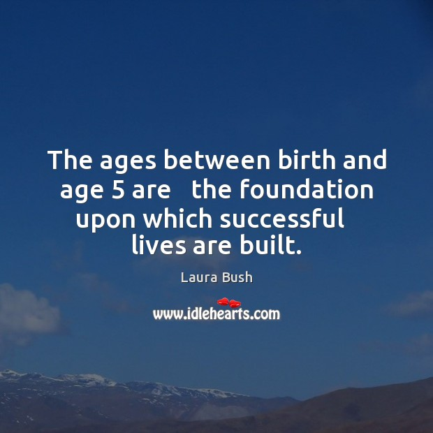 The ages between birth and age 5 are   the foundation upon which successful Image