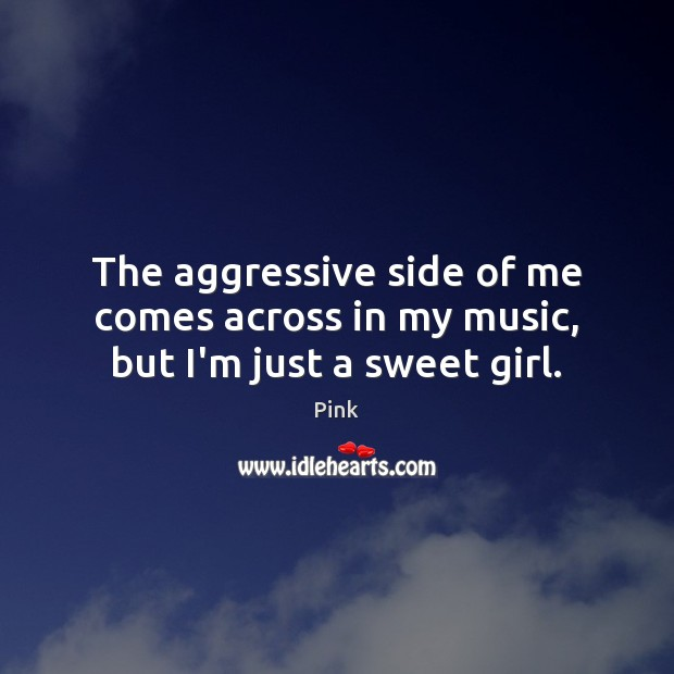 The aggressive side of me comes across in my music, but I'm just a sweet girl. Pink Picture Quote