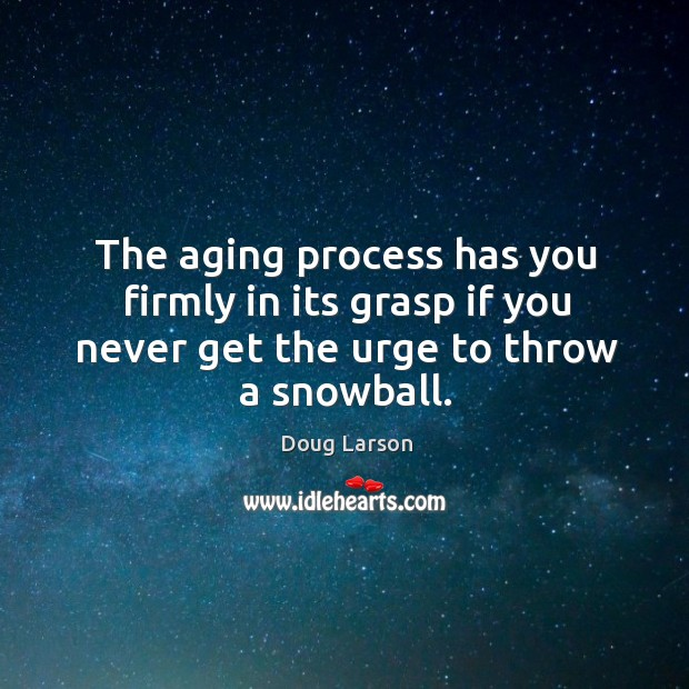 The aging process has you firmly in its grasp if you never get the urge to throw a snowball. Doug Larson Picture Quote