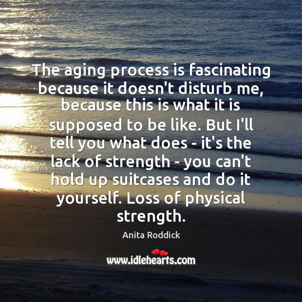 The aging process is fascinating because it doesn't disturb me, because this Anita Roddick Picture Quote