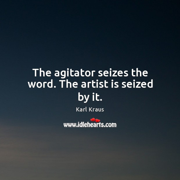 The agitator seizes the word. The artist is seized by it. Karl Kraus Picture Quote