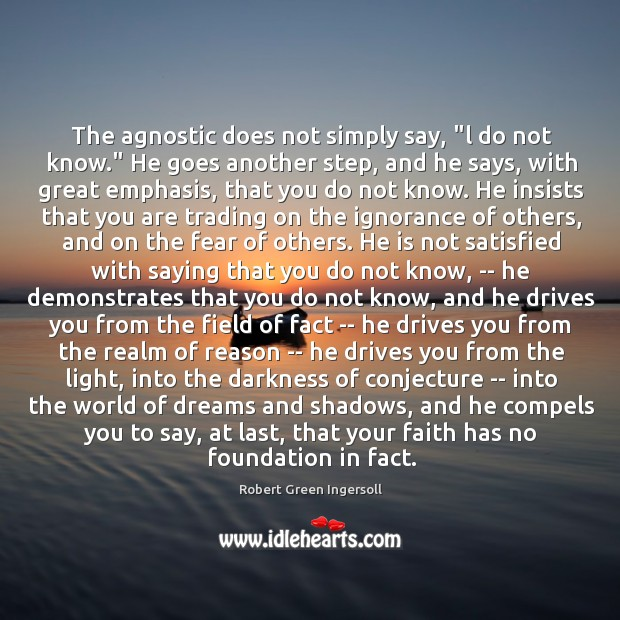"The agnostic does not simply say, ""l do not know."" He goes Image"