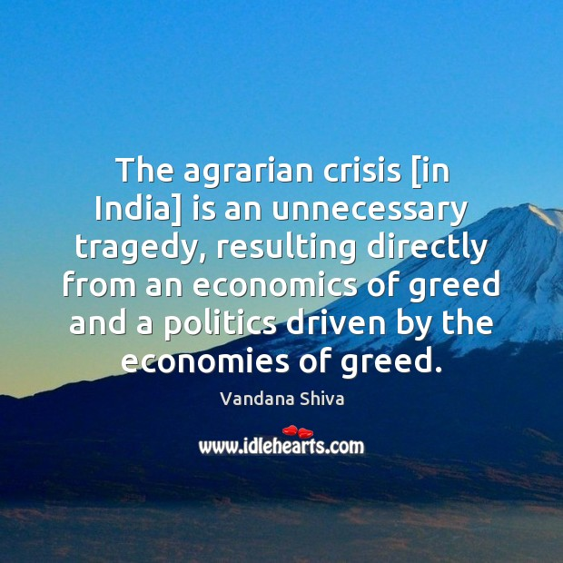 The agrarian crisis [in India] is an unnecessary tragedy, resulting directly from Vandana Shiva Picture Quote