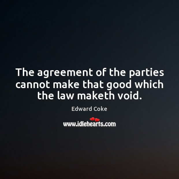 The agreement of the parties cannot make that good which the law maketh void. Image