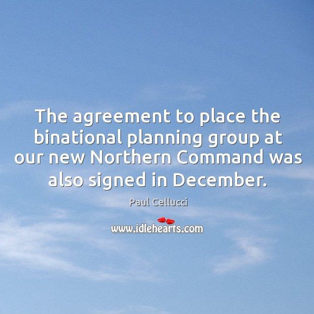 The agreement to place the binational planning group at our new northern command was also signed in december. Image