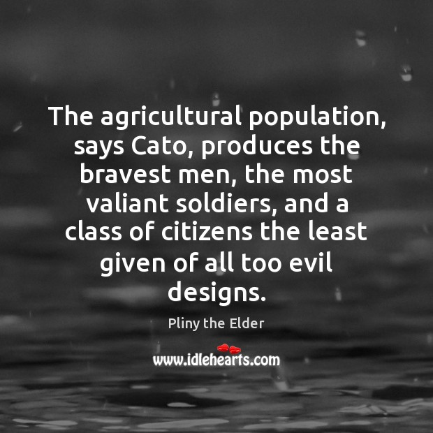 The agricultural population, says Cato, produces the bravest men, the most valiant Image