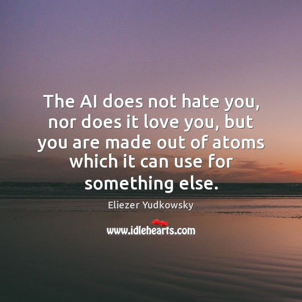 The AI does not hate you, nor does it love you, but Eliezer Yudkowsky Picture Quote