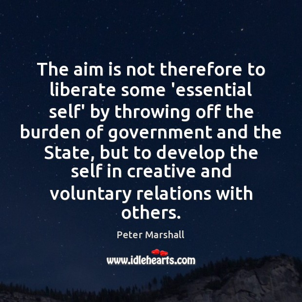 The aim is not therefore to liberate some 'essential self' by throwing Peter Marshall Picture Quote