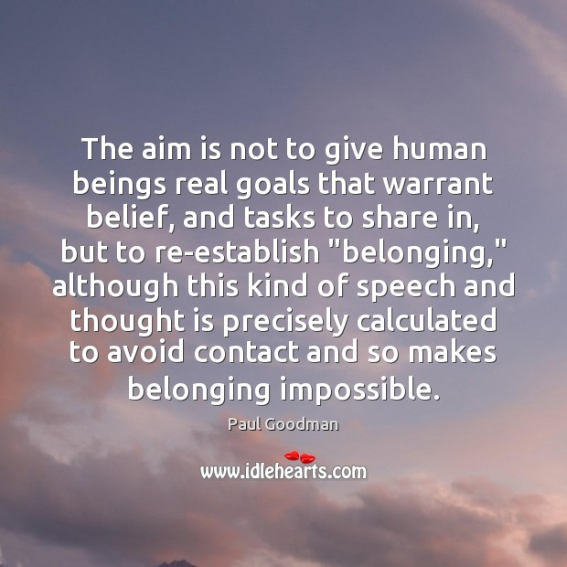 The aim is not to give human beings real goals that warrant Paul Goodman Picture Quote