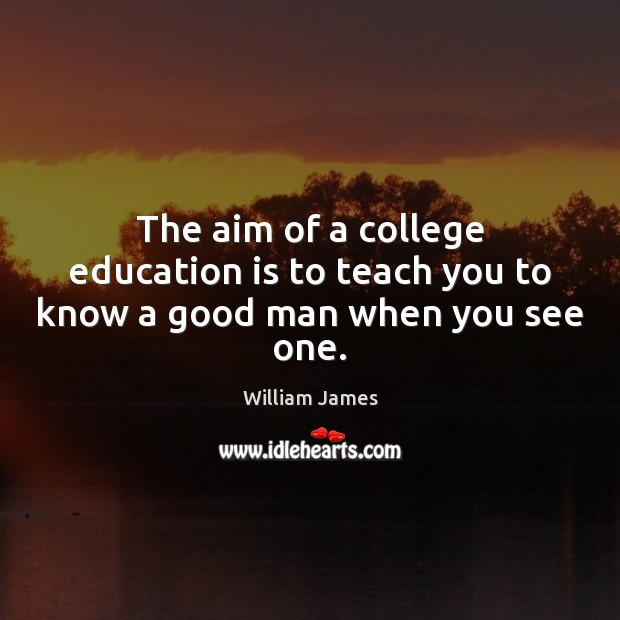Image, The aim of a college education is to teach you to know a good man when you see one.