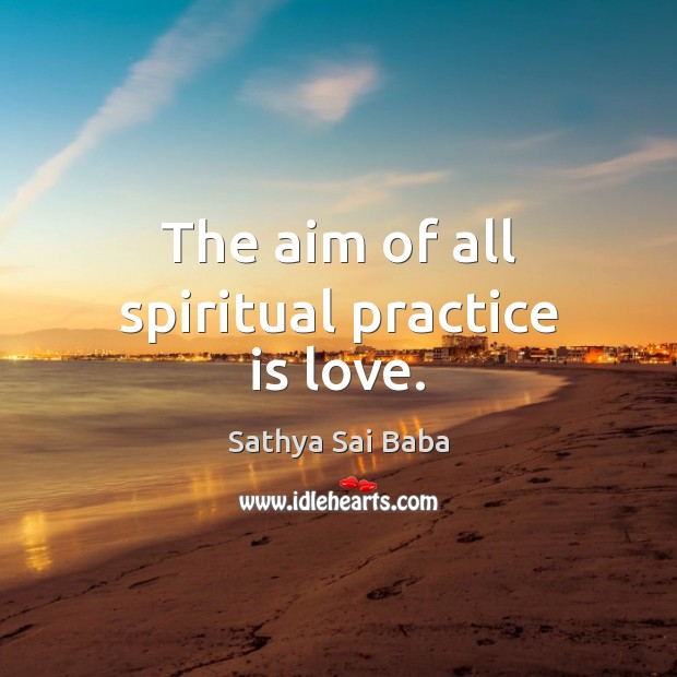 The aim of all spiritual practice is love. Sathya Sai Baba Picture Quote