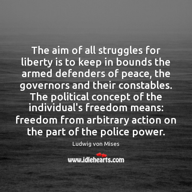 The aim of all struggles for liberty is to keep in bounds Ludwig von Mises Picture Quote