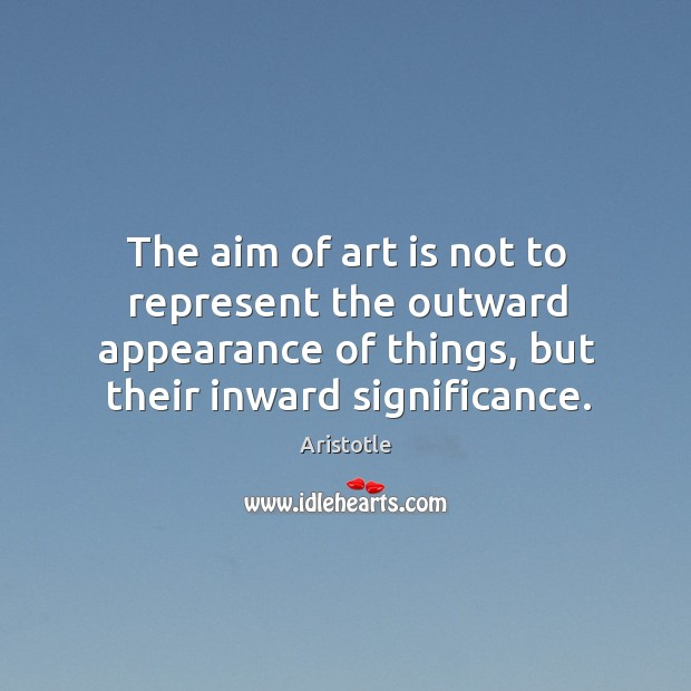 Image, The aim of art is not to represent the outward appearance of things, but their inward significance.