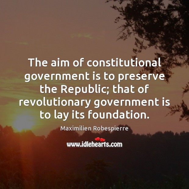 The aim of constitutional government is to preserve the Republic; that of Maximilien Robespierre Picture Quote