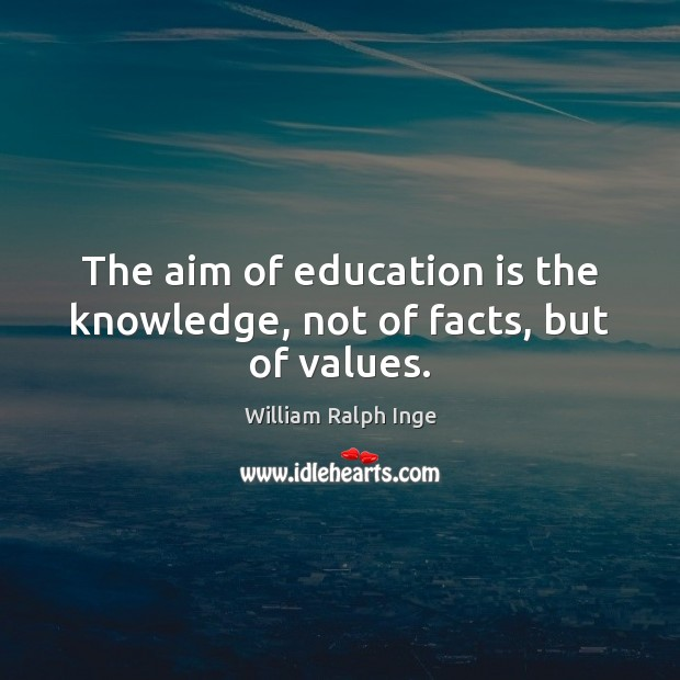 The aim of education is the knowledge, not of facts, but of values. Image