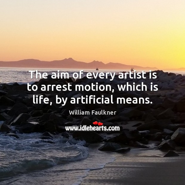 The aim of every artist is to arrest motion, which is life, by artificial means. William Faulkner Picture Quote