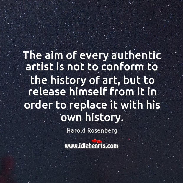 The aim of every authentic artist is not to conform to the history of art, but to release Image