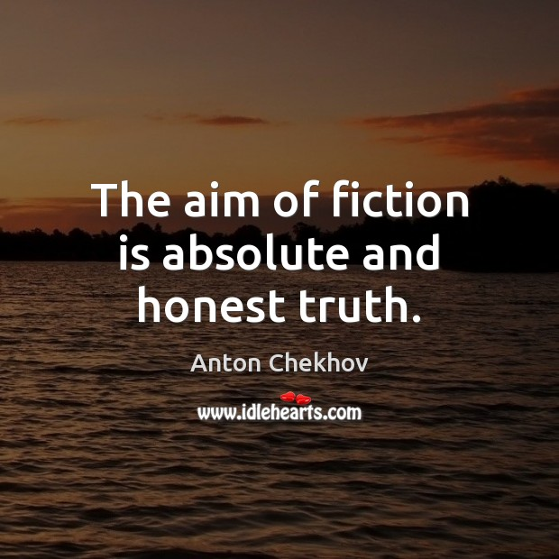 The aim of fiction is absolute and honest truth. Anton Chekhov Picture Quote