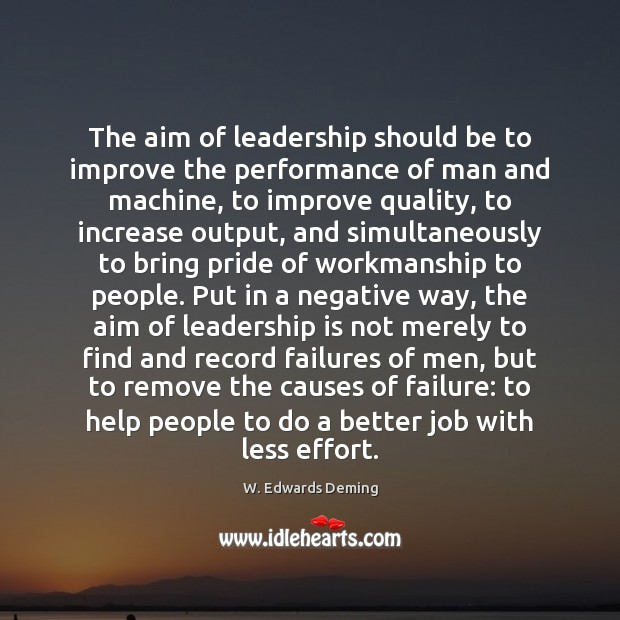 The aim of leadership should be to improve the performance of man W. Edwards Deming Picture Quote