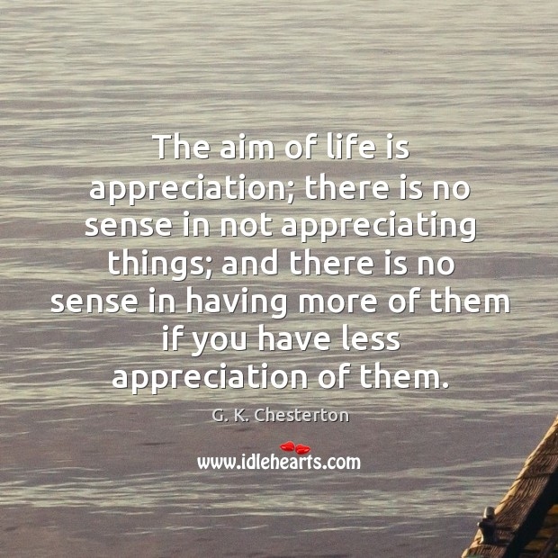 The aim of life is appreciation; there is no sense in not appreciating things; G. K. Chesterton Picture Quote
