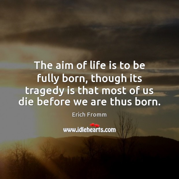 Image, The aim of life is to be fully born, though its tragedy