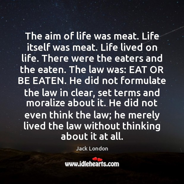 The aim of life was meat. Life itself was meat. Life lived Jack London Picture Quote