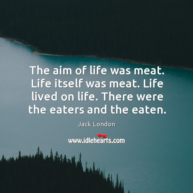 The aim of life was meat. Life itself was meat. Life lived Image