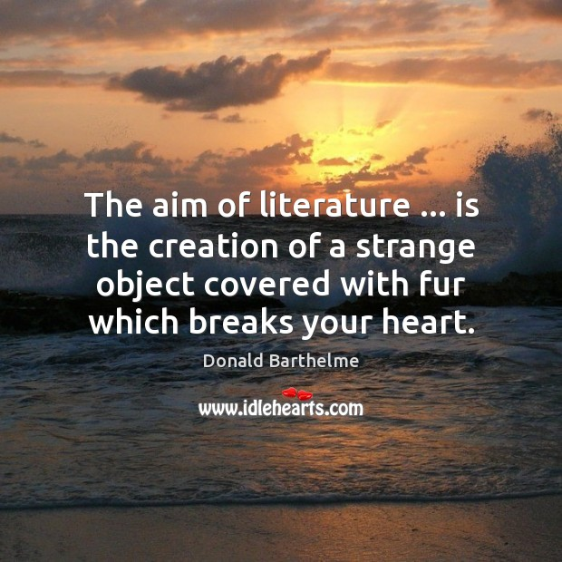 The aim of literature … is the creation of a strange object covered Donald Barthelme Picture Quote