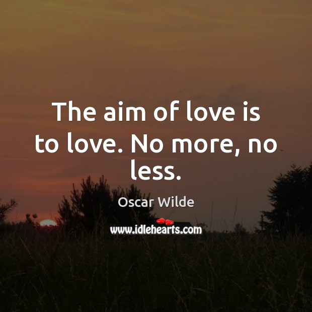 Image, The aim of love is to love. No more, no less.
