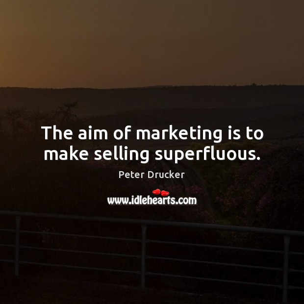 The aim of marketing is to make selling superfluous. Marketing Quotes Image