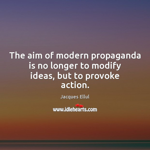 The aim of modern propaganda is no longer to modify ideas, but to provoke action. Jacques Ellul Picture Quote